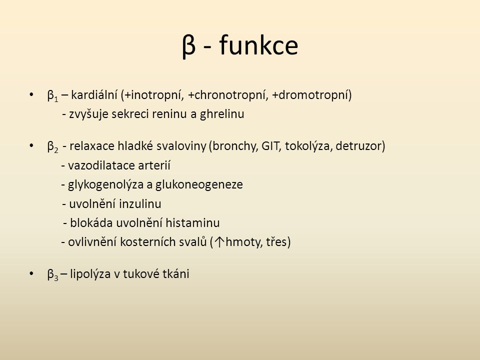 β - funkce β 1 – kardiální (+inotropní, +chronotropní, +dromotropní) - zvyšuje sekreci reninu a ghrelinu β 2 - relaxace hladké svaloviny (bronchy, GIT