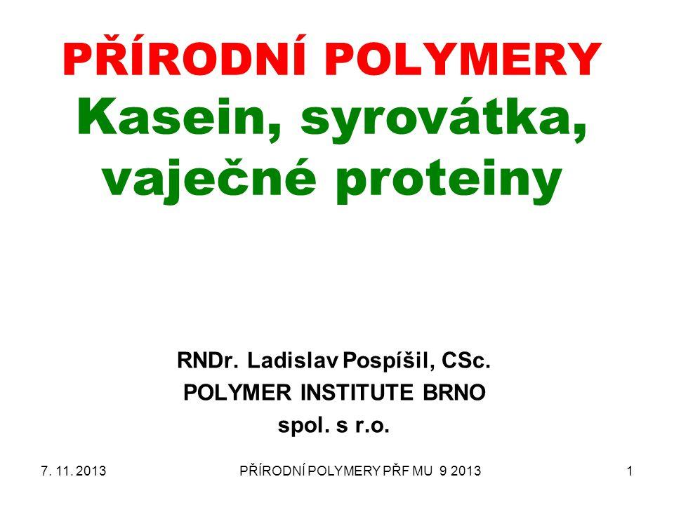 PŘÍRODNÍ POLYMERY PŘF MU 9 20131 PŘÍRODNÍ POLYMERY Kasein, syrovátka, vaječné proteiny RNDr. Ladislav Pospíšil, CSc. POLYMER INSTITUTE BRNO spol. s r.