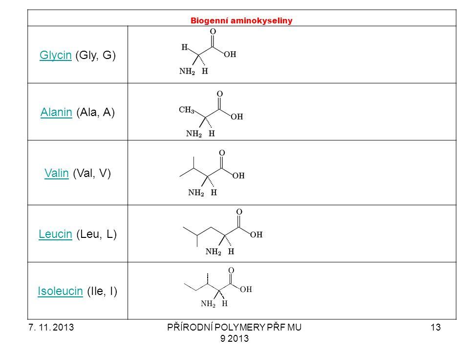 7. 11. 2013PŘÍRODNÍ POLYMERY PŘF MU 9 2013 13 Biogenní aminokyseliny GlycinGlycin (Gly, G) AlaninAlanin (Ala, A) ValinValin (Val, V) LeucinLeucin (Leu