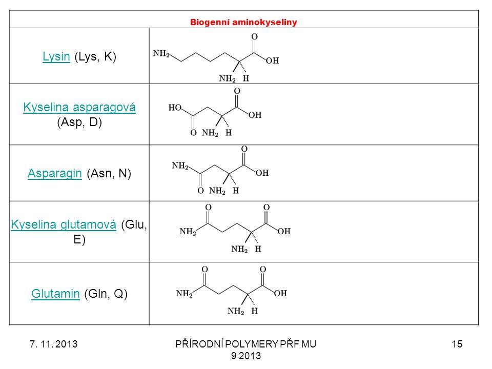7. 11. 2013PŘÍRODNÍ POLYMERY PŘF MU 9 2013 15 Biogenní aminokyseliny LysinLysin (Lys, K) Kyselina asparagová Kyselina asparagová (Asp, D) AsparaginAsp