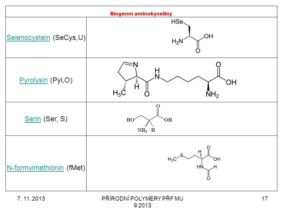 7. 11. 2013PŘÍRODNÍ POLYMERY PŘF MU 9 2013 17 Biogenní aminokyseliny SelenocysteinSelenocystein (SeCys,U) PyrolysinPyrolysin (Pyl,O) SerinSerin (Ser,