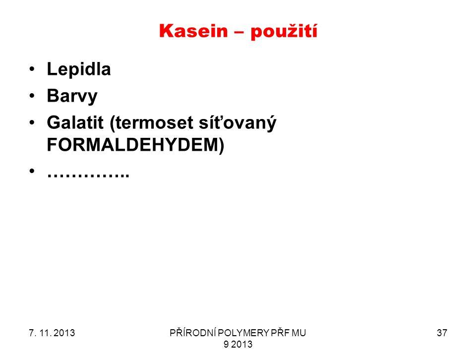 Kasein – použití Lepidla Barvy Galatit (termoset síťovaný FORMALDEHYDEM) ………….. 7. 11. 2013PŘÍRODNÍ POLYMERY PŘF MU 9 2013 37