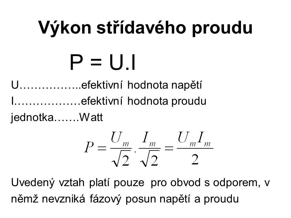 Výkon střídavého proudu P = U.I U……………..efektivní hodnota napětí I………………efektivní hodnota proudu jednotka…….Watt Uvedený vztah platí pouze pro obvod s