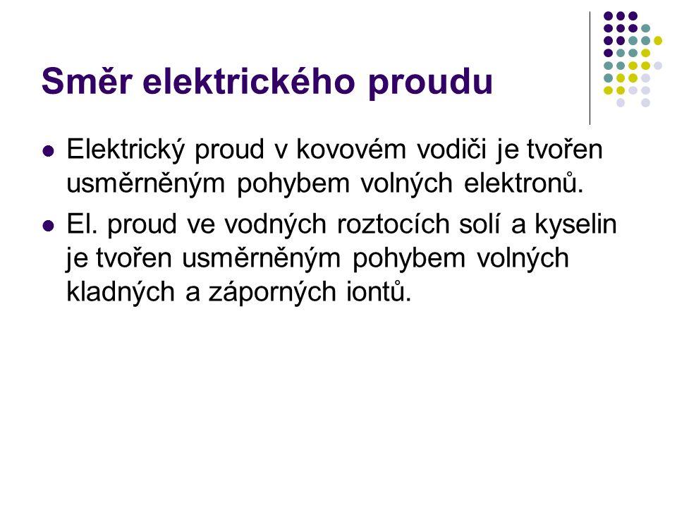 Směr elektrického proudu Elektrický proud v kovovém vodiči je tvořen usměrněným pohybem volných elektronů. El. proud ve vodných roztocích solí a kysel