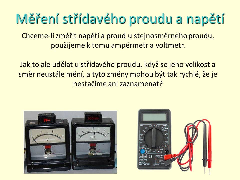 Měření střídavého proudu a napětí Chceme-li změřit napětí a proud u stejnosměrného proudu, použijeme k tomu ampérmetr a voltmetr.
