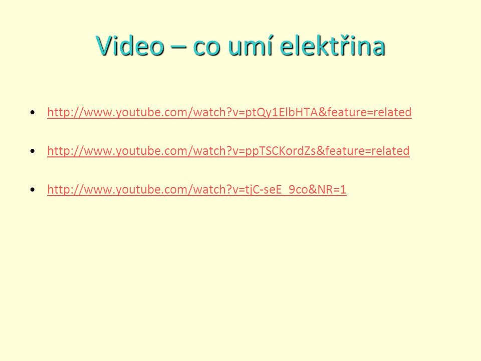 Video – co umí elektřina http://www.youtube.com/watch?v=ptQy1ElbHTA&feature=related http://www.youtube.com/watch?v=ppTSCKordZs&feature=related http://