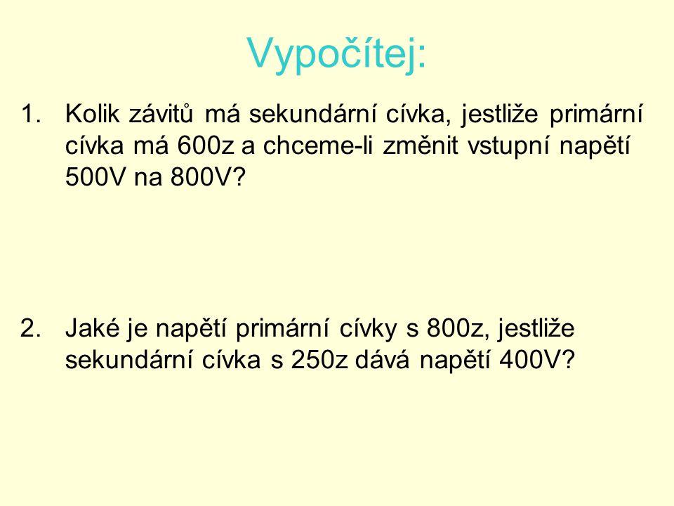 Vypočítej: 1.Kolik závitů má sekundární cívka, jestliže primární cívka má 600z a chceme-li změnit vstupní napětí 500V na 800V.