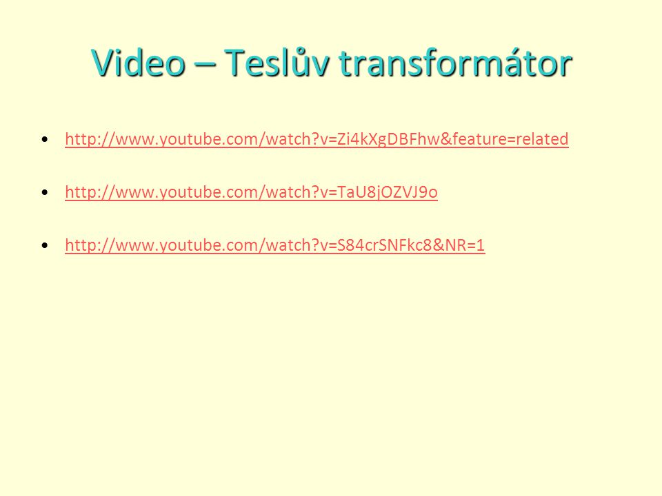 Video – Teslův transformátor http://www.youtube.com/watch?v=Zi4kXgDBFhw&feature=related http://www.youtube.com/watch?v=TaU8jOZVJ9o http://www.youtube.