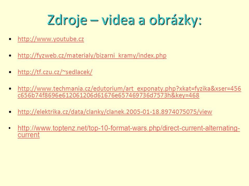 Zdroje – videa a obrázky: http://www.youtube.cz http://fyzweb.cz/materialy/bizarni_kramy/index.php http://tf.czu.cz/~sedlacek/ http://www.techmania.cz/edutorium/art_exponaty.php?xkat=fyzika&xser=456 c656b74f8696e612061206d61676e657469736d7573h&key=468http://www.techmania.cz/edutorium/art_exponaty.php?xkat=fyzika&xser=456 c656b74f8696e612061206d61676e657469736d7573h&key=468 http://elektrika.cz/data/clanky/clanek.2005-01-18.8974075075/view http://www.toptenz.net/top-10-format-wars.php/direct-current-alternating- currenthttp://www.toptenz.net/top-10-format-wars.php/direct-current-alternating- current