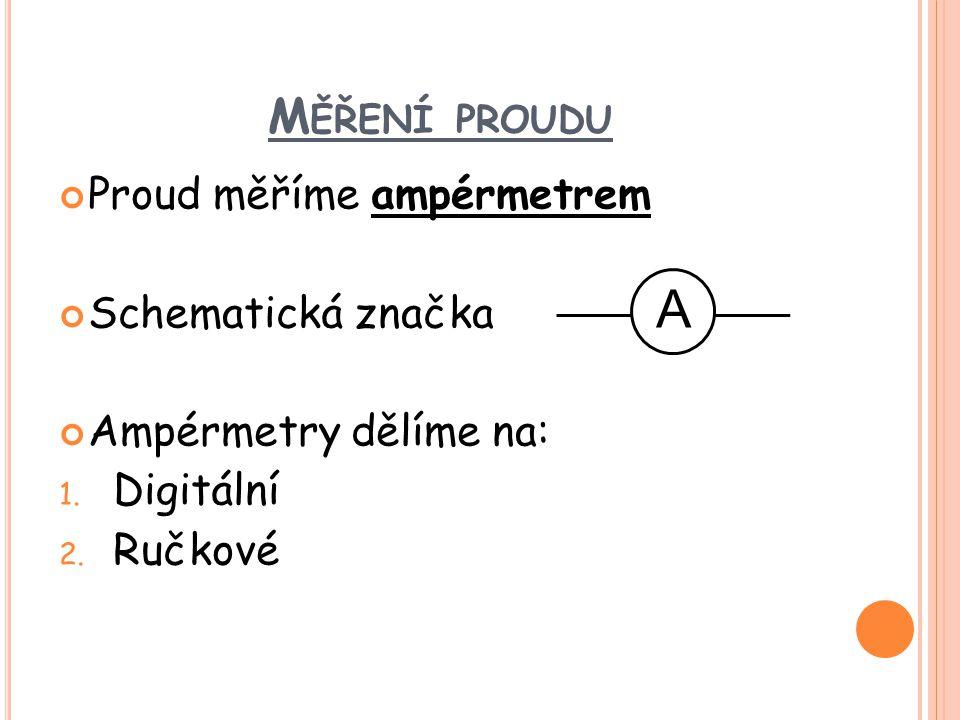 M ĚŘENÍ PROUDU Proud měříme ampérmetrem Schematická značka Ampérmetry dělíme na: 1. Digitální 2. Ručkové A