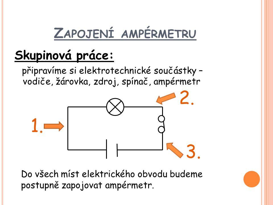 Z APOJENÍ AMPÉRMETRU Skupinová práce: připravíme si elektrotechnické součástky – vodiče, žárovka, zdroj, spínač, ampérmetr Do všech míst elektrického