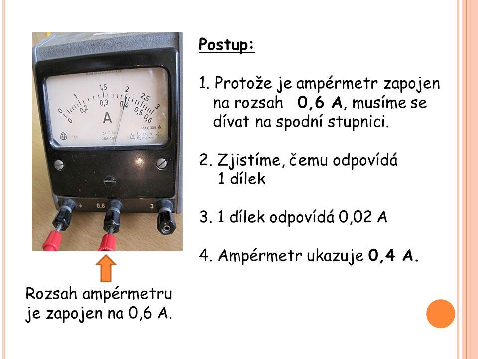 Rozsah ampérmetru je zapojen na 0,6 A. Postup: 1. Protože je ampérmetr zapojen na rozsah 0,6 A, musíme se dívat na spodní stupnici. 2. Zjistíme, čemu