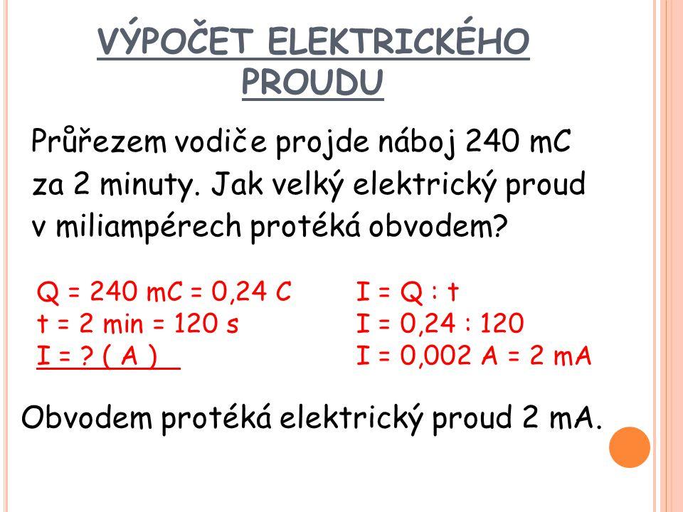 VÝPOČET ELEKTRICKÉHO PROUDU Průřezem vodiče projde náboj 240 mC za 2 minuty. Jak velký elektrický proud v miliampérech protéká obvodem? Q = 240 mC = 0