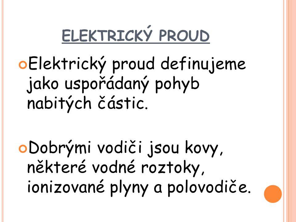 ELEKTRICKÝ PROUD Elektrický proud definujeme jako uspořádaný pohyb nabitých částic. Dobrými vodiči jsou kovy, některé vodné roztoky, ionizované plyny