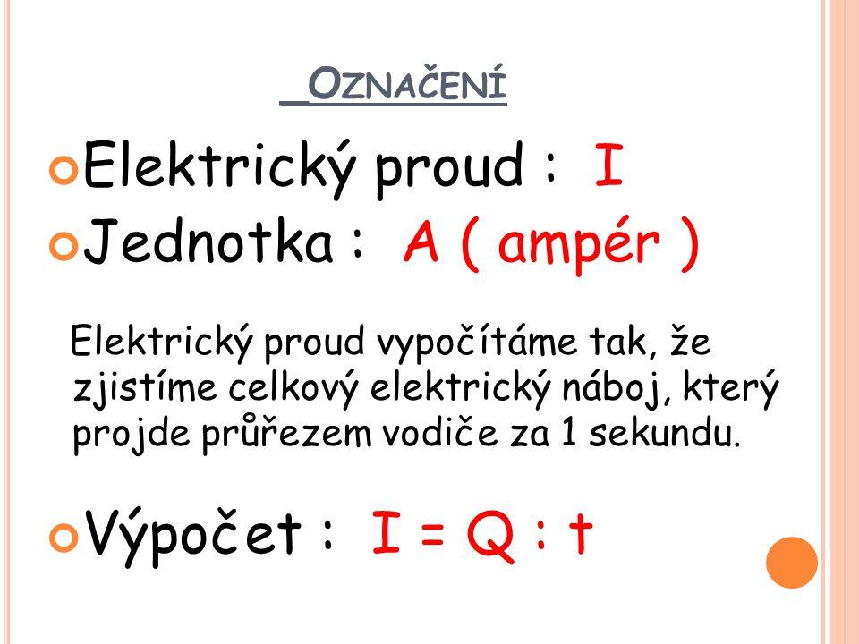 _O ZNAČENÍ Elektrický proud : I Jednotka : A ( ampér ) Elektrický proud vypočítáme tak, že zjistíme celkový elektrický náboj, který projde průřezem vo