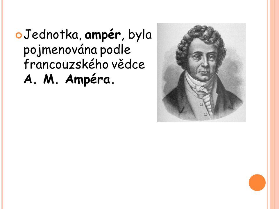 Jednotka, ampér, byla pojmenována podle francouzského vědce A. M. Ampéra.