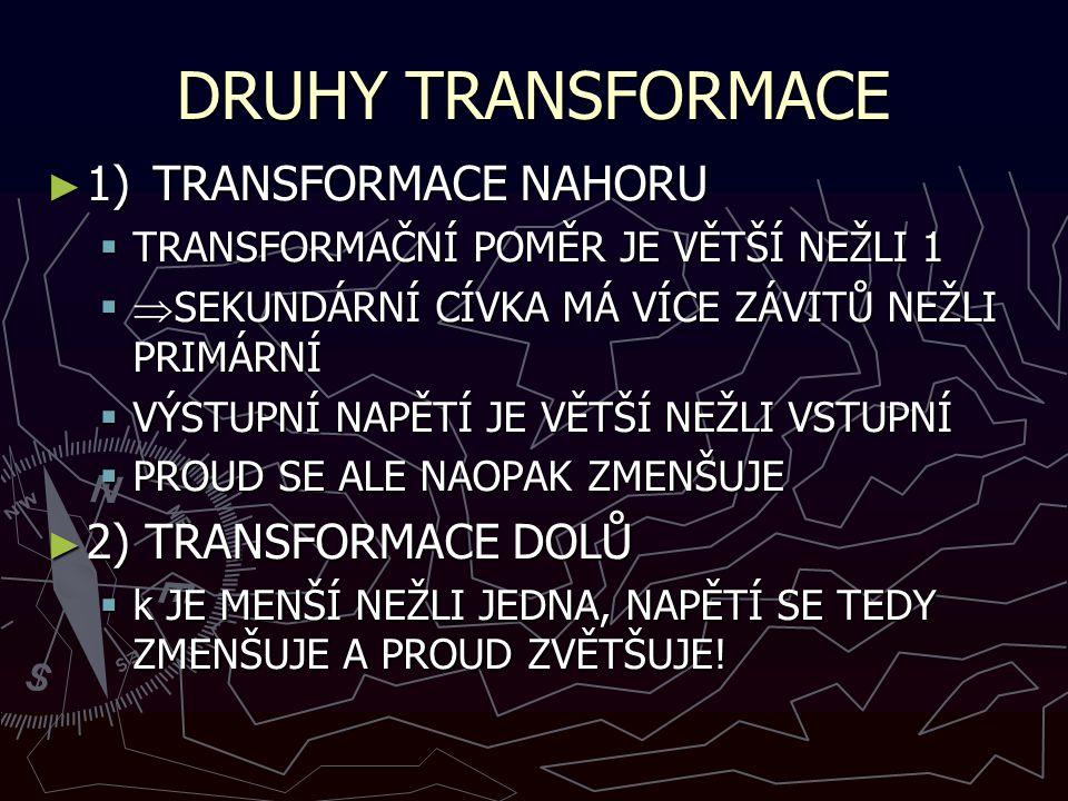 DRUHY TRANSFORMACE ► 1)TRANSFORMACE NAHORU  TRANSFORMAČNÍ POMĚR JE VĚTŠÍ NEŽLI 1   SEKUNDÁRNÍ CÍVKA MÁ VÍCE ZÁVITŮ NEŽLI PRIMÁRNÍ  VÝSTUPNÍ NAPĚTÍ JE VĚTŠÍ NEŽLI VSTUPNÍ  PROUD SE ALE NAOPAK ZMENŠUJE ► 2) TRANSFORMACE DOLŮ  k JE MENŠÍ NEŽLI JEDNA, NAPĚTÍ SE TEDY ZMENŠUJE A PROUD ZVĚTŠUJE!