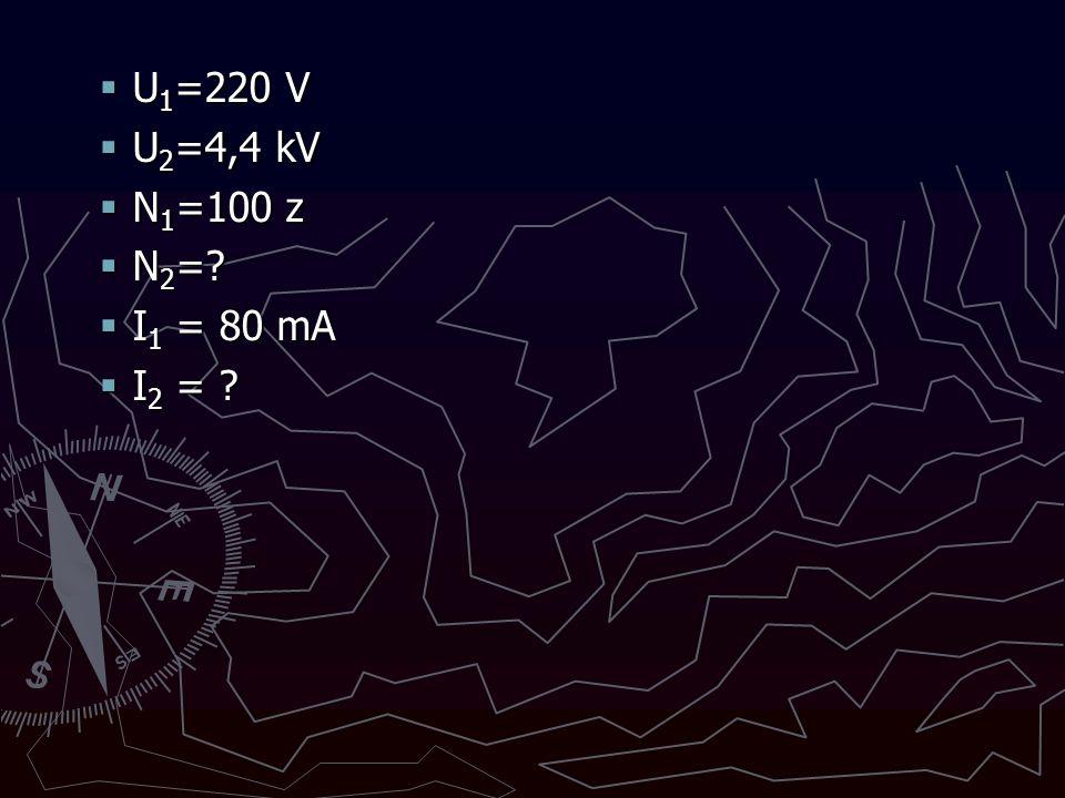  U 1 =220 V  U 2 =4,4 kV  N 1 =100 z  N 2 =?  I 1 = 80 mA  I 2 = ?