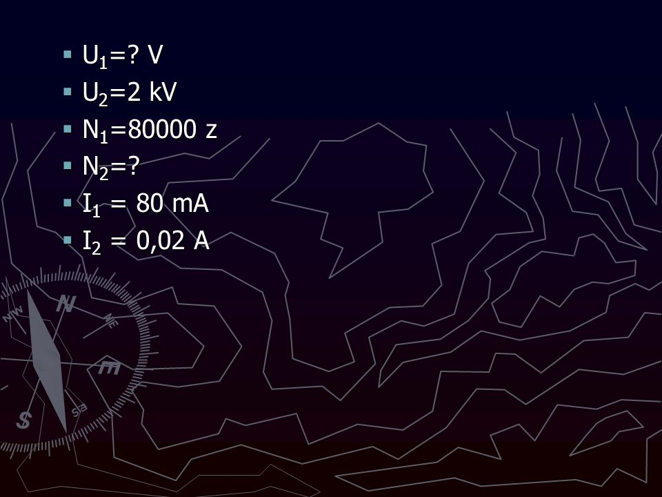  U 1 =? V  U 2 =2 kV  N 1 =80000 z  N 2 =?  I 1 = 80 mA  I 2 = 0,02 A