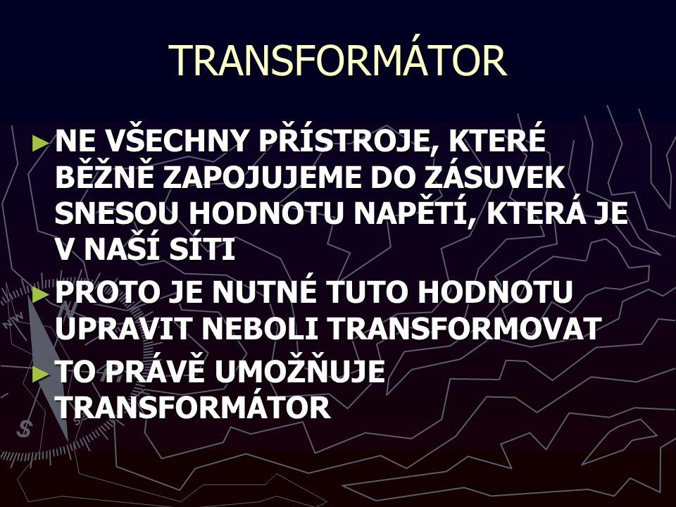 TRANSFORMÁTOR ► NE VŠECHNY PŘÍSTROJE, KTERÉ BĚŽNĚ ZAPOJUJEME DO ZÁSUVEK SNESOU HODNOTU NAPĚTÍ, KTERÁ JE V NAŠÍ SÍTI ► PROTO JE NUTNÉ TUTO HODNOTU UPRAVIT NEBOLI TRANSFORMOVAT ► TO PRÁVĚ UMOŽŇUJE TRANSFORMÁTOR