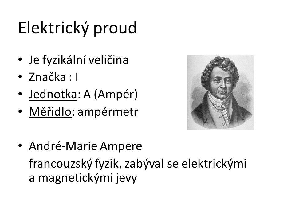 Elektrický proud Je fyzikální veličina Značka : I Jednotka: A (Ampér) Měřidlo: ampérmetr André-Marie Ampere francouzský fyzik, zabýval se elektrickými