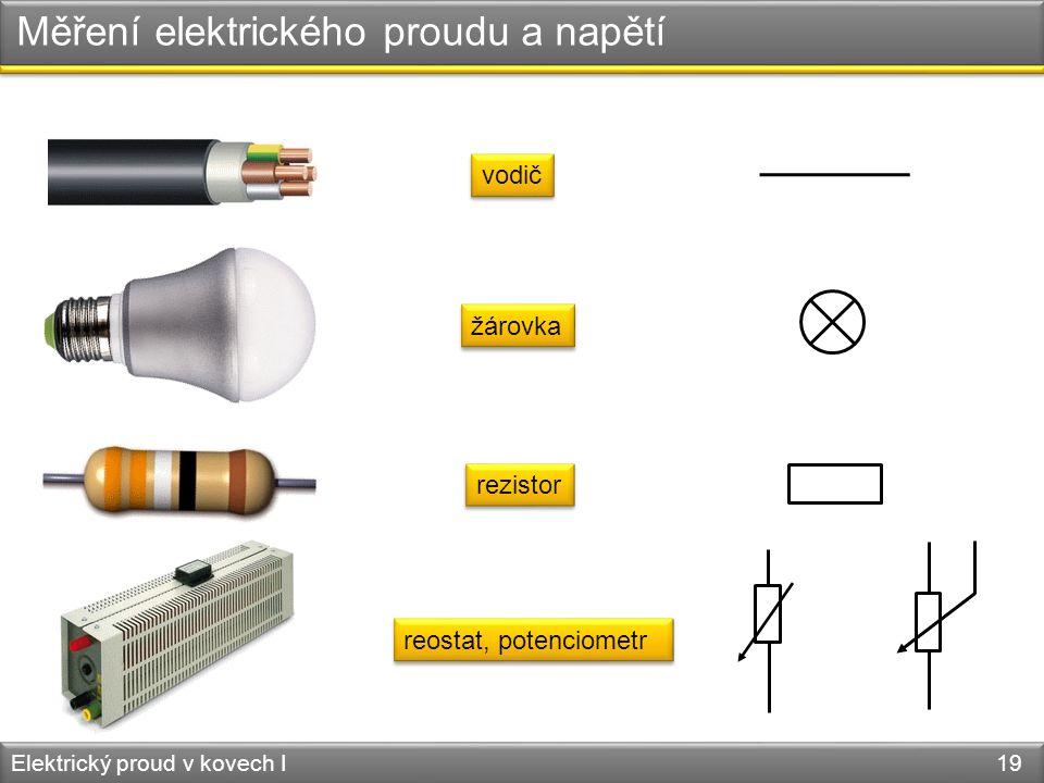 Měření elektrického proudu a napětí Elektrický proud v kovech I 19 vodič žárovka rezistor reostat, potenciometr