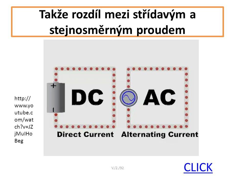 Takže rozdíl mezi střídavým a stejnosměrným proudem CLICK V./2./92 http:// www.yo utube.c om/wat ch?v=JZ jMuIHo Beg