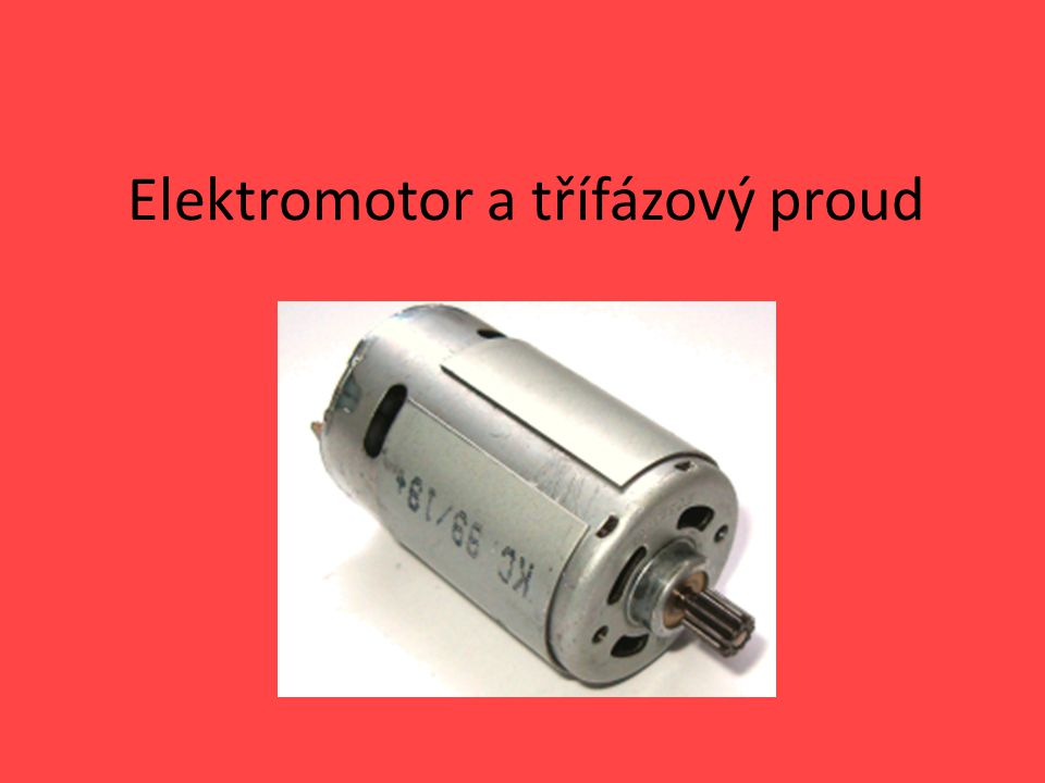 Elektromotor Elektromotor je elektrický, obvykle točivý stroj, měnící elektrickou energii na mechanickou práci.