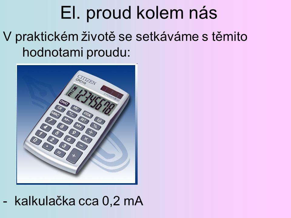 El. proud kolem nás V praktickém životě se setkáváme s těmito hodnotami proudu: - kalkulačka cca 0,2 mA