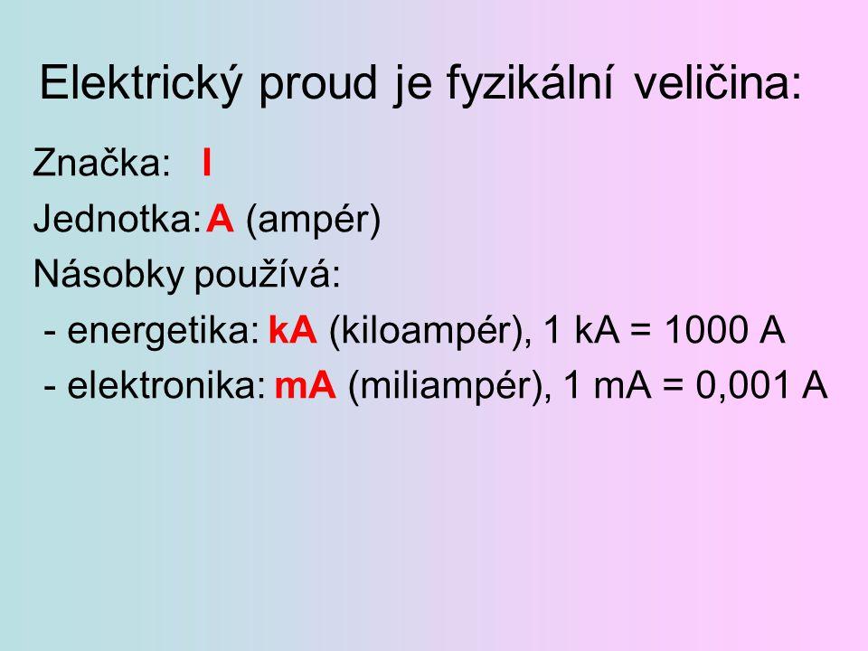 Elektrický proud je fyzikální veličina: Značka: I Jednotka:A (ampér) Násobky používá: - energetika: kA (kiloampér), 1 kA = 1000 A - elektronika: mA (m