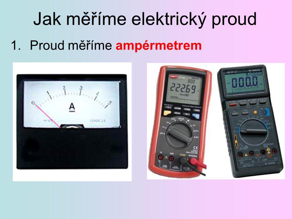 Jak měříme elektrický proud 1.Proud měříme ampérmetrem