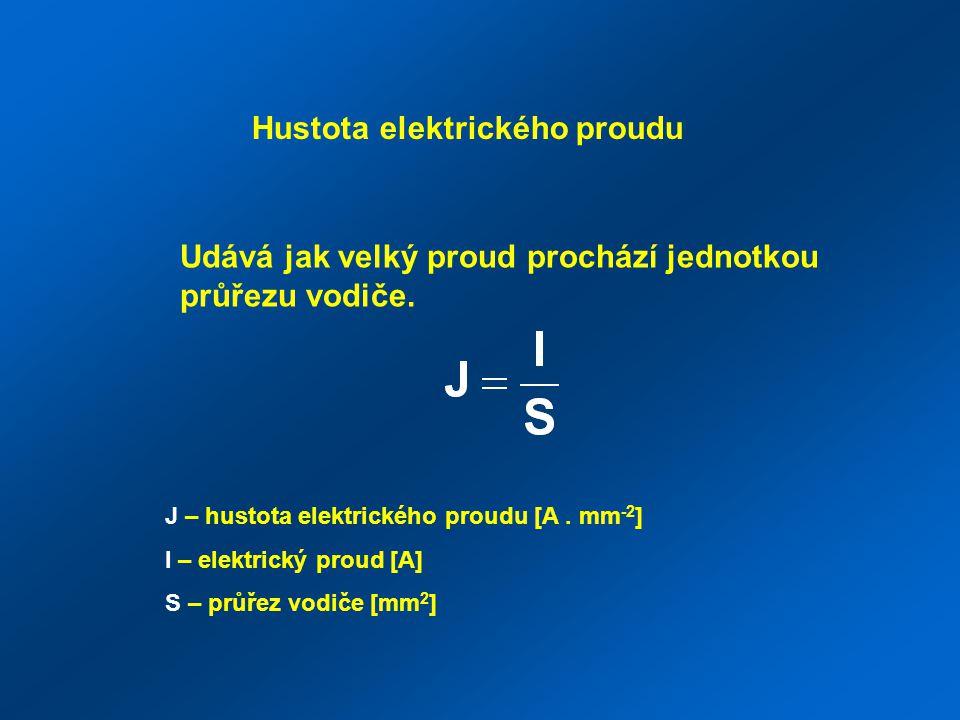 Hustota elektrického proudu Udává jak velký proud prochází jednotkou průřezu vodiče. J – hustota elektrického proudu [A. mm -2 ] I – elektrický proud