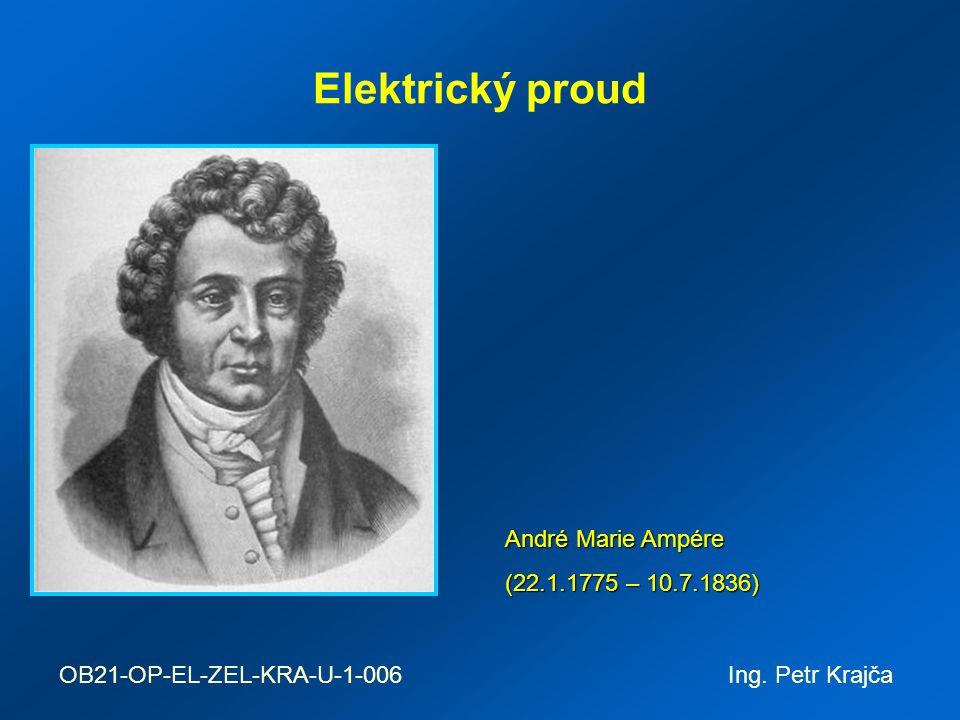 Elektrický proud André Marie Ampére (22.1.1775 – 10.7.1836) OB21-OP-EL-ZEL-KRA-U-1-006 Ing. Petr Krajča