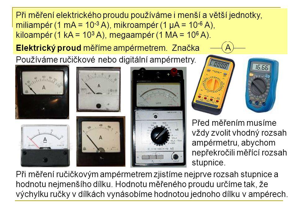 Urči, jaký proud prochází obvodem: Měřící rozsah stupnice: Počet nejmenších dílků na stupnici: Elektrický proud odpovídající 1 dílku: zobrazené poloze ručky: 5 A 25 5 : 25 = 0,2 0,2 A 1,6 A Měřící rozsah stupnice: Počet nejmenších dílků na stupnici: Elektrický proud odpovídající 1 dílku: zobrazené poloze ručky: 15 A 30 15 : 30 = 0,5 0,5 A 4 A 0,5 · 8 = 4 0,2 · 8 = 1,6