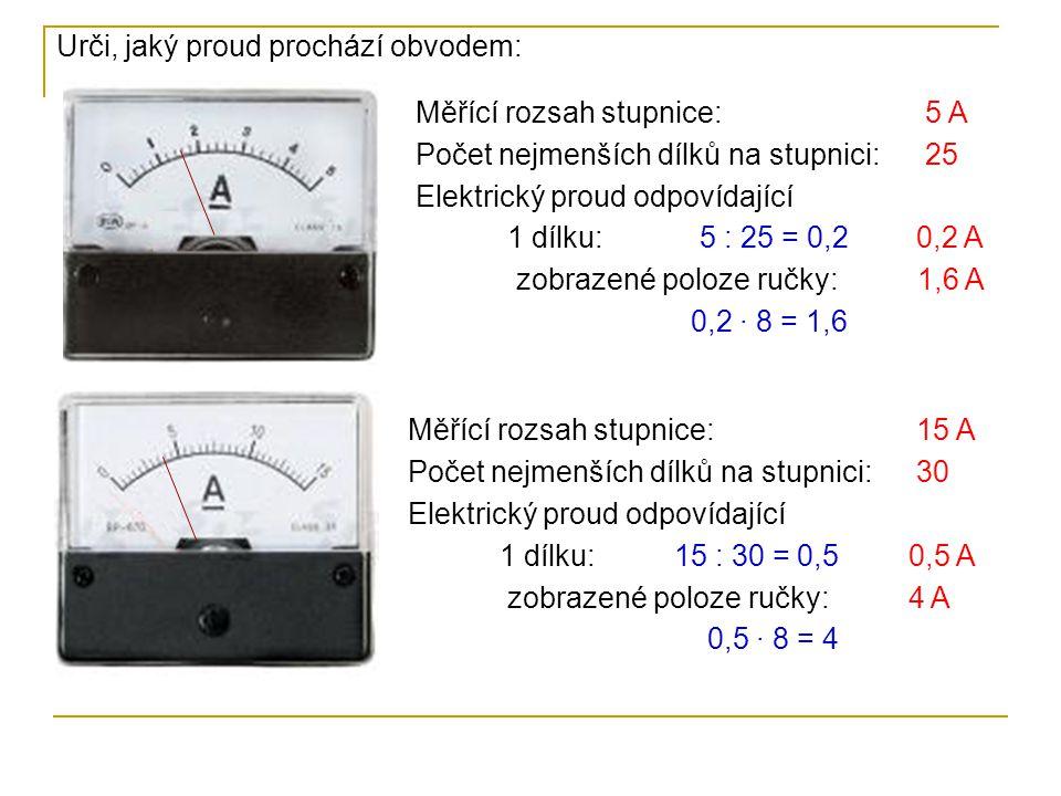 Měřící rozsah stupnice: Počet nejmenších dílků na stupnici: Elektrický proud odpovídající 1 dílku: zobrazené poloze ručky: 30 A 15 30 : 15 = 2 2 A 24 A Měřící rozsah stupnice: Počet nejmenších dílků na stupnici: Elektrický proud odpovídající 1 dílku: zobrazené poloze ručky: 1,0 A 25 1 : 25 = 0,4 0,4 A 3,4 A Měřící rozsah stupnice: Počet nejmenších dílků na stupnici: Elektrický proud odpovídající 1 dílku: zobrazené poloze ručky: 100 A 20 100 : 20 = 5 5 A 85 A 0,4 · 8,5 = 3,4