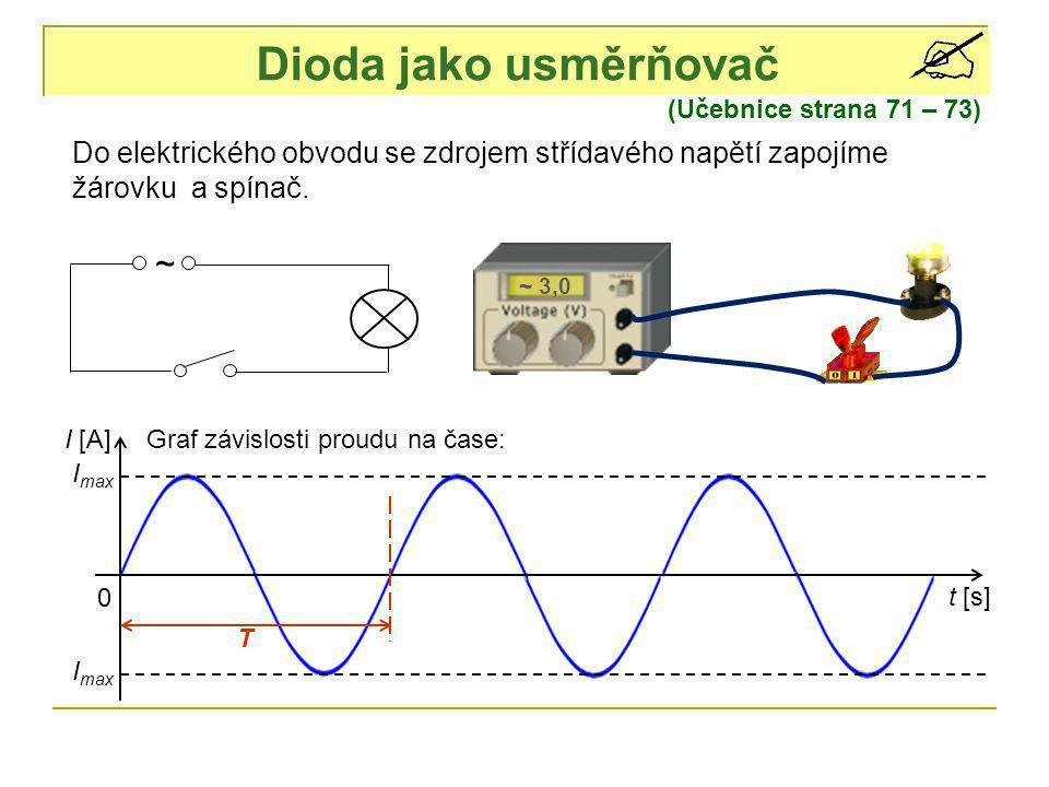 Dioda jako usměrňovač (Učebnice strana 71 – 73) ~ ~ 3,0 Do elektrického obvodu se zdrojem střídavého napětí zapojíme žárovku a spínač. I [A] t [s] 0 G