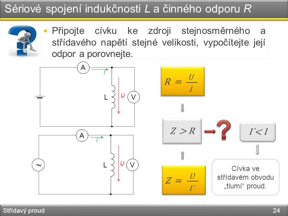 Sériové spojení indukčnosti L a činného odporu R Střídavý proud 24 L V A I U R = UIUI L   V A I´ U Z = U I´ Z > R Připojte cívku ke zdroji stejnosmě