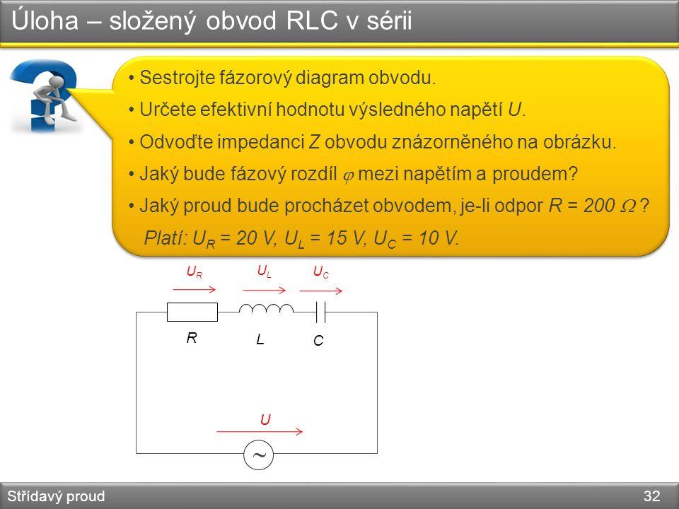 Úloha – složený obvod RLC v sérii Střídavý proud 32 Sestrojte fázorový diagram obvodu. Určete efektivní hodnotu výsledného napětí U. Odvoďte impedanci