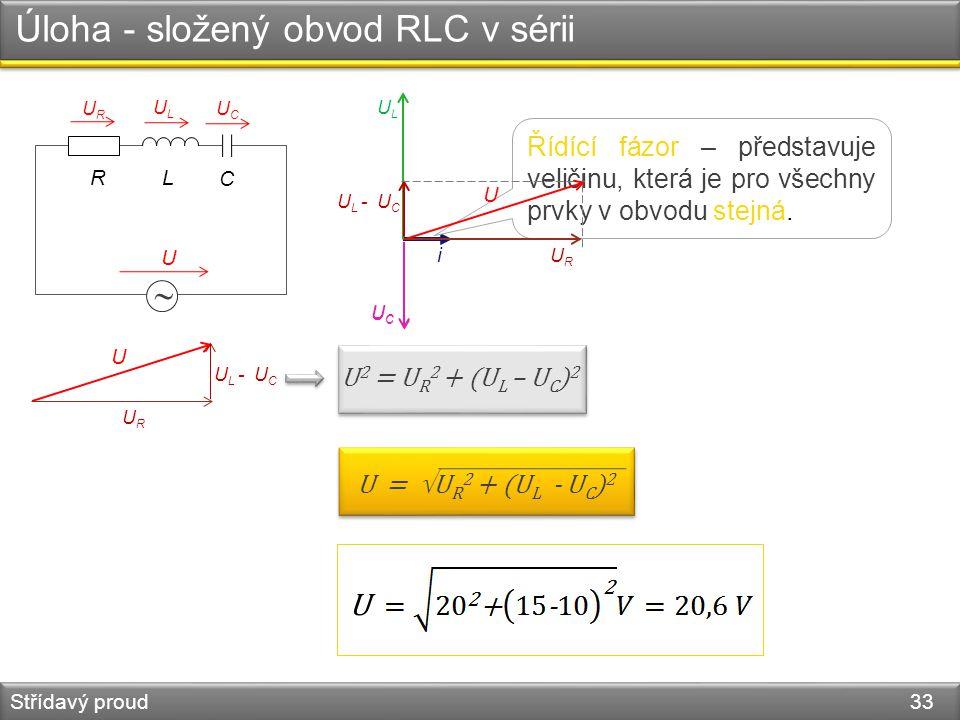 Úloha - složený obvod RLC v sérii Střídavý proud 33  R U URUR ULUL UCUC i Řídící fázor – představuje veličinu, která je pro všechny prvky v obvodu st