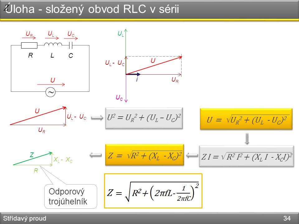 Úloha - složený obvod RLC v sérii Střídavý proud 34  R U URUR ULUL UCUC i URUR ULUL UCUC UCUC U L - U C U U 2 = U R 2 + (U L – U C ) 2 URUR U U L - U