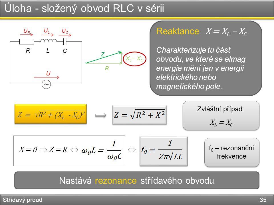 Úloha - složený obvod RLC v sérii Střídavý proud 35  R U URUR ULUL UCUC R Z X L - X C Z =  R 2 + (X L - X C ) 2 L C X = 0  Z = R   Zvláštní přípa