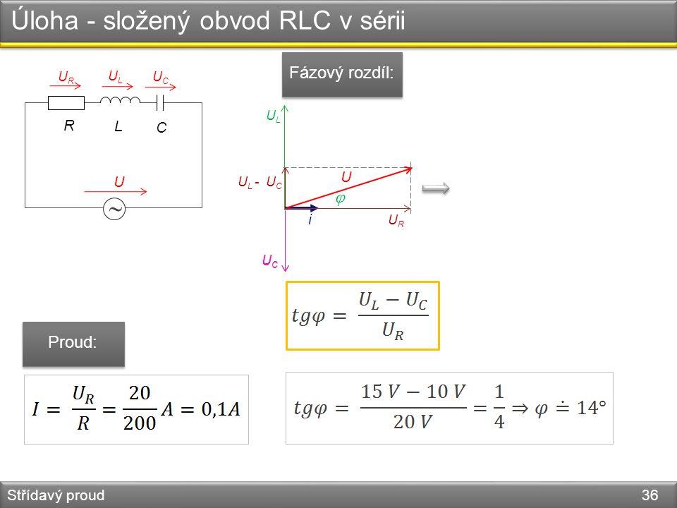 Úloha - složený obvod RLC v sérii Střídavý proud 36  L R U URUR ULUL C UCUC i URUR ULUL UCUC UCUC U L - U C U  Fázový rozdíl: Proud: