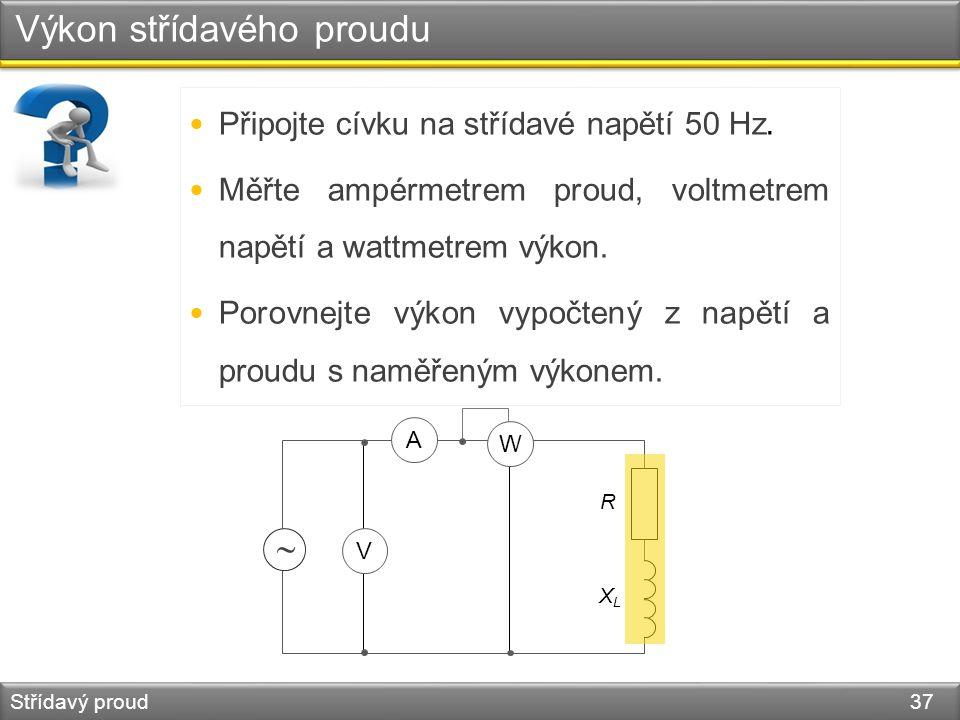 Výkon střídavého proudu Střídavý proud 37 Připojte cívku na střídavé napětí 50 Hz. Měřte ampérmetrem proud, voltmetrem napětí a wattmetrem výkon. Poro