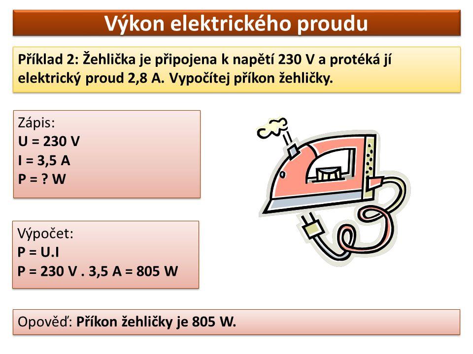 Výkon elektrického proudu Příklad 2: Žehlička je připojena k napětí 230 V a protéká jí elektrický proud 2,8 A. Vypočítej příkon žehličky. Opověď: Přík