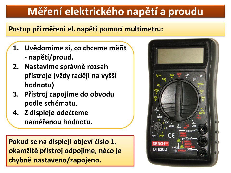 Měření elektrického napětí a proudu Postup při měření el. napětí pomocí multimetru: 1.Uvědomíme si, co chceme měřit - napětí/proud. 2.Nastavíme správn