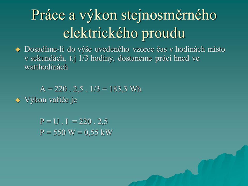 Práce a výkon stejnosměrného elektrického proudu  Dosadíme-li do výše uvedeného vzorce čas v hodinách místo v sekundách, t.j 1/3 hodiny, dostaneme práci hned ve watthodinách A = 220.