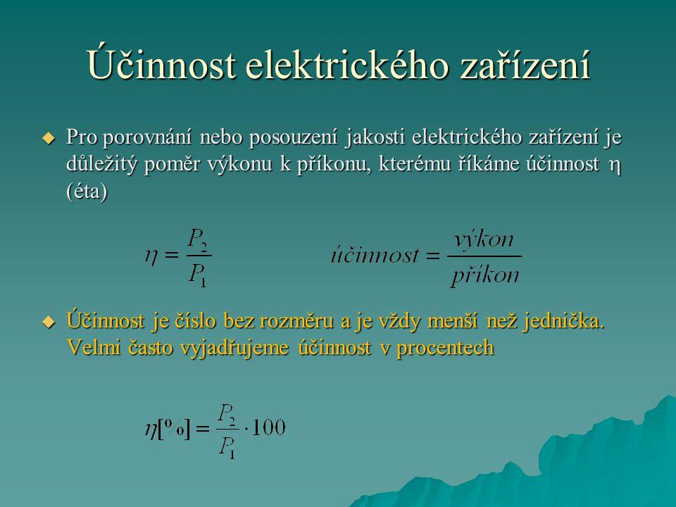 Účinnost elektrického zařízení  Pro porovnání nebo posouzení jakosti elektrického zařízení je důležitý poměr výkonu k příkonu, kterému říkáme účinnost  (éta)  Účinnost je číslo bez rozměru a je vždy menší než jednička.