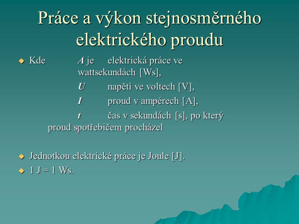 Práce a výkon stejnosměrného elektrického proudu  Kde A je elektrická práce ve wattsekundách [Ws], Unapětí ve voltech [V], Iproud v ampérech [A], tčas v sekundách [s], po který proud spotřebičem procházel  Jednotkou elektrické práce je Joule [J].