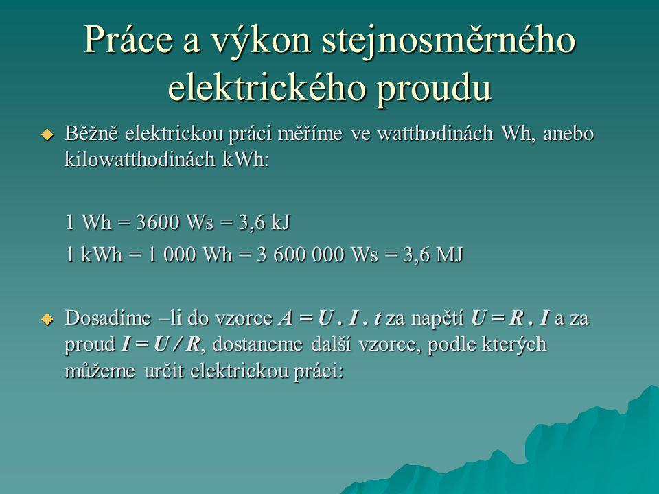 Práce a výkon stejnosměrného elektrického proudu  Běžně elektrickou práci měříme ve watthodinách Wh, anebo kilowatthodinách kWh: 1 Wh = 3600 Ws = 3,6 kJ 1 kWh = 1 000 Wh = 3 600 000 Ws = 3,6 MJ  Dosadíme –li do vzorce A = U.
