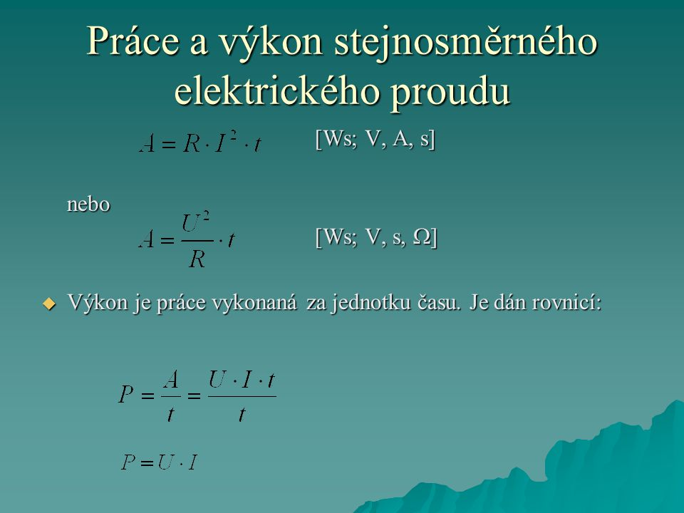 Práce a výkon stejnosměrného elektrického proudu [Ws; V, A, s] nebo [Ws; V, s,  ]  Výkon je práce vykonaná za jednotku času.